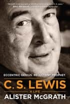 C. S. Lewis -- A Life - Eccentric Genius, Reluctant Prophet ebook by Alister McGrath