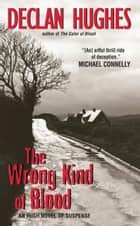 The Wrong Kind of Blood - An Irish Novel of Suspense ebook by Declan Hughes
