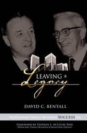 Leaving a Legacy - Navigating Family Businesses Succession ebook by David Bentall