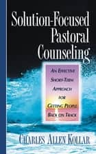 Solution-Focused Pastoral Counseling - An Effective short-term Approach for Getting People Back on Track ebook by Charles Allen Kollar
