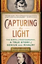 Capturing the Light - The Birth of Photography, a True Story of Genius and Rivalry ebook by Roger Watson, Helen Rappaport