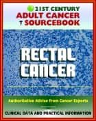 21st Century Adult Cancer Sourcebook: Rectal Cancer (Cancer of the Rectum) - Clinical Data for Patients, Families, and Physicians ebook by Progressive Management