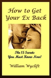 How to Get your Ex Back: 15 Secrets You Must Know Now! ebook by William Wyclift