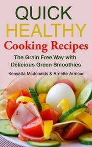 Quick Healthy Cooking Recipes: The Grain Free Way with Delicious Green Smoothies ebook by Kenyatta Mcdonalds,Arnette Armour