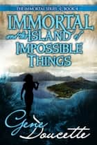 Immortal and the Island of Impossible Things ebook by Gene Doucette
