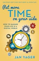 Put More Time on Your Side - How to Manage Your Life in a Digital World (Second Edition, Revised and Updated) ebook by Jan Yager