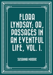 Flora Lyndsay; or, Passages in an Eventful Life, Vol. I. ebook by Susanna Moodie