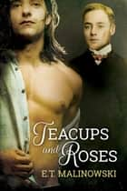 Teacups and Roses ebook by E.T. Malinowski