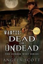 Wanted: Dead or Undead - Zombie West, #1 ebook by Angela Scott