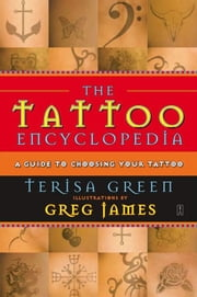 The Tattoo Encyclopedia - A Guide to Choosing Your Tattoo ebook by Terisa Green