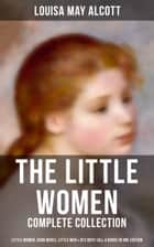 The Little Women - Complete Collection: Little Women, Good Wives, Little Men & Jo's Boys (All 4 Books in One Edition) - The Beloved Classics of American Literature: The coming-of-age series based on the author's own childhood experiences with her three sisters ebook by Louisa May Alcott