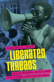 Liberated Threads - Black Women, Style, and the Global Politics of Soul ebook by Tanisha Ford