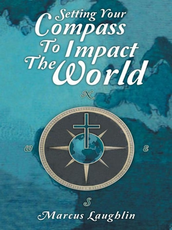 Setting Your Compass to Impact the World ebook by Marcus Laughlin