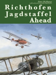 Richthofen Jagdstaffel Ahead - RFC Fighter Pilots Out-Performed and Out-Gunned over the Western Front, 1917. With Colour Artwork by John Batchelor. ebook by Peter McManus Peter