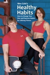 Wes Cole's Healthy Habits: How to Change Your Diet and Exercise Habits for Lifelong Fitness ebook by Cole, Wes