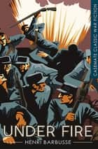 Under Fire ebook by Henri Barbusse, William Fitzwater Wray