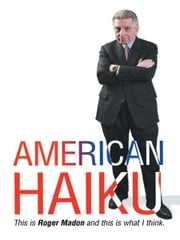American Haiku - This is Roger Madon and this is what I think. ebook by Roger Madon