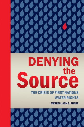 Denying the Source - The Crisis of First Nations Water Rights ebook by Merrell-Ann Phare