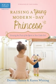 Raising a Young Modern-Day Princess - Growing the Fruit of the Spirit in Your Little Girl ebook by Doreen Hanna,Karen Whiting,Pam Farrel