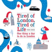 Tired of London, Tired of Life - One Thing A Day To Do in London ebook by Tom Jones