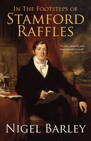 In the Footsteps of Stamford Raffles ebook by Nigel Barley
