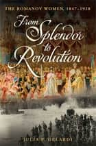From Splendor to Revolution - The Romanov Women, 1847--1928 eBook by Julia P. Gelardi