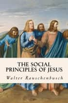 The Social Principles of Jesus ebook by Walter Rauschenbusch