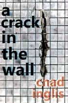 A Crack in the Wall ebook by Chad Inglis