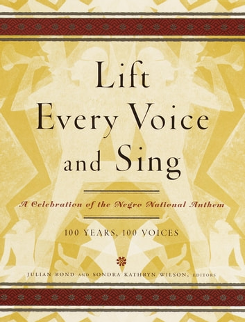 Lift Every Voice and Sing - A Celebration of the Negro National Anthem; 100 Years, 100 Voices eBook by