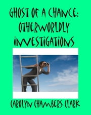 Ghost of a Chance: Other World Investigations ebook by Carolyn Chambers Clark
