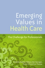 Emerging Values in Health Care - The Challenge for Professionals ebook by Ben Hannigan,Stephen Pattison,Roisin Pill,Huw Thomas,Moira Dumma,Paquita de Zulueta,Kieran Sweeney,Brian Hurwitz,Bronwen Davies,David Badcott,Paul Ballard,Andrew Edgar,Lynn Knight,Srikant Sarangi,Julia McKeown,Derek Sellman,Heather Skirton,Chris Swift,Chrissie Hockley,Alan Nathan