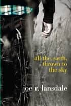 All the Earth, Thrown to the Sky ebook by Joe R. Lansdale