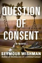 Question of Consent - A Novel ebook by Seymour Wishman