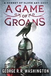 A Game of Groans - A Sonnet of Slush and Soot ebook by George R.R. Washington,Alan Goldsher