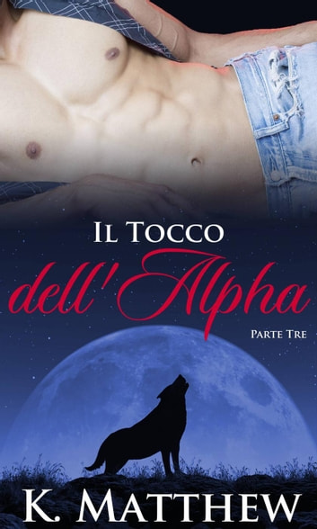 Il Tocco dell'Alpha: Parte Terza ebook by K. Matthew