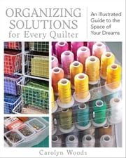 Organizing Solutions for Every Quilter - An Illustrated Guide to the Space of Your Dreams ebook by Carolyn Woods