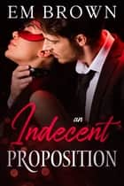 An Indecent Proposition ebook by Em Brown