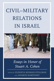 Civil–Military Relations in Israel - Essays in Honor of Stuart A. Cohen ebook by Elisheva Rosman-Stollman,Aharon Kampinsky,Oren Barak,Eyal Ben-Ari,Amichai Cohen,Asher Cohen,Reuven Gal,Aharon Kampinsky,Ronald Krebs,Yagil Levy,Tamir Libel,Amiram Oren,Yoram Peri,Elisheva Rosman-Stollman,Orna Sasson-Levy,Yehudit Sher,Bernard Susser,Eliav Taub,Arial Vainer