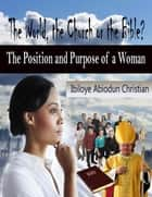 The World, the Church or the Bible? - The Position and Purpose for a Woman ebook by Ibiloye Abiodun Christian