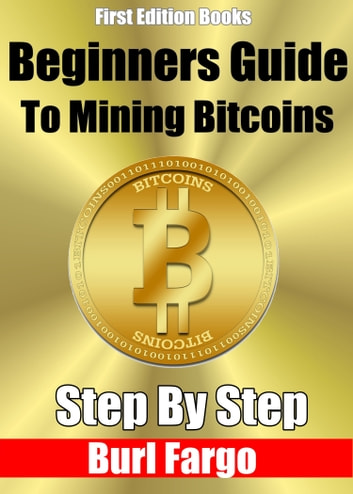 Beginners Guide to Mining Bitcoins: Step By Step ebook by Burl Fargo