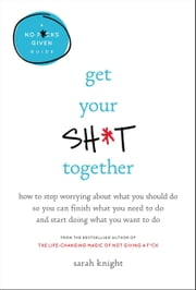 Get Your Sh*t Together - How to Stop Worrying About What You Should Do So You Can Finish What You Need to Do and Start Doing What You Want to Do ebook by Sarah Knight