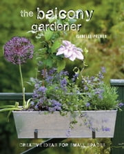 The Balcony Gardener - Creative ideas for small spaces ebook by Isabelle Palmer