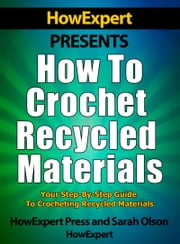 How to Crochet Recycled Materials: Your Step-By-Step Guide to Crocheting Recycled Materials ebook by HowExpert