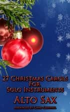 27 Christmas Carols For Alto Sax ebook by Chad Criswell