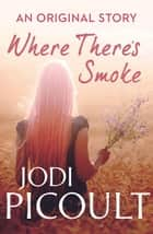 Where There's Smoke ebook by Jodi Picoult