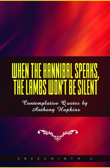 When The Hannibal Speaks, The Lambs Won't Be Silent: Contemplative Quotes by Anthony Hopkins ebook by Sreechinth C