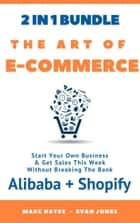 The Art Of E-Commerce (2 In 1 Bundle): Start Your Own Business & Get Sales This Week Without Breaking The Bank (Alibaba + Shopify) ebook by Marc Hayes