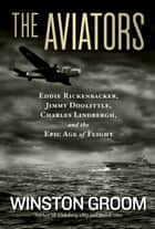 The Aviators - Eddie Rickenbacker, Jimmy Doolittle, Charles Lindbergh, and the Epic Age of Flight ebook by Winston Groom