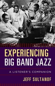 Experiencing Big Band Jazz - A Listener's Companion eBook by Jeff Sultanof