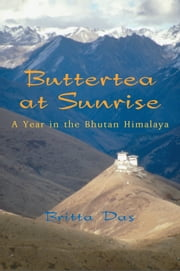 Buttertea at Sunrise - A Year in the Bhutan Himalaya ebook by Britta Das